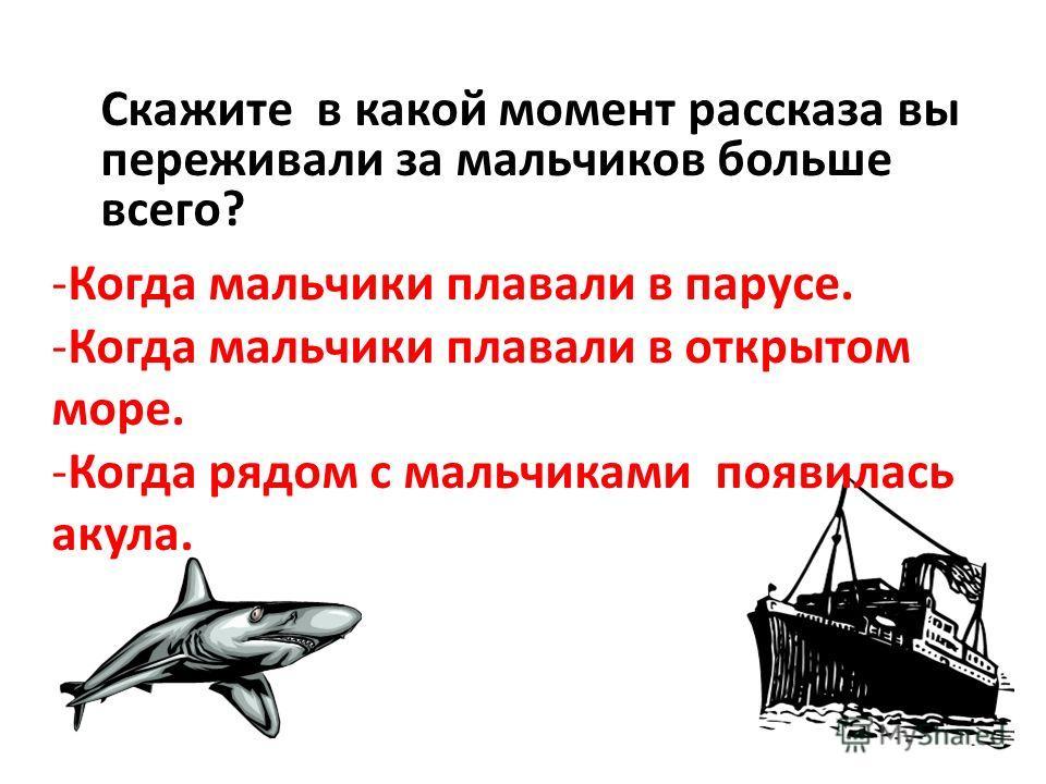 Скажите в какой момент рассказа вы переживали за мальчиков больше всего? -Когда мальчики плавали в парусе. -Когда мальчики плавали в открытом море. -Когда рядом с мальчиками появилась акула.