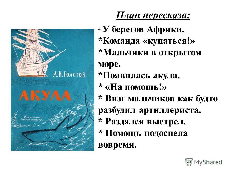 План пересказа: * У берегов Африки. *Команда «купаться!» *Мальчики в открытом море. *Появилась акула. * «На помощь!» * Визг мальчиков как будто разбудил артиллериста. * Раздался выстрел. * Помощь подоспела вовремя.