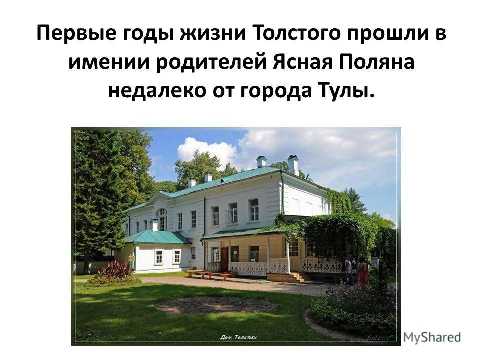 Первые годы жизни Толстого прошли в имении родителей Ясная Поляна недалеко от города Тулы.