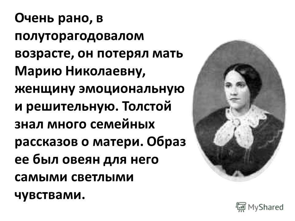Очень рано, в полуторагодовалом возрасте, он потерял мать Марию Николаевну, женщину эмоциональную и решительную. Толстой знал много семейных рассказов о матери. Образ ее был овеян для него самыми светлыми чувствами.