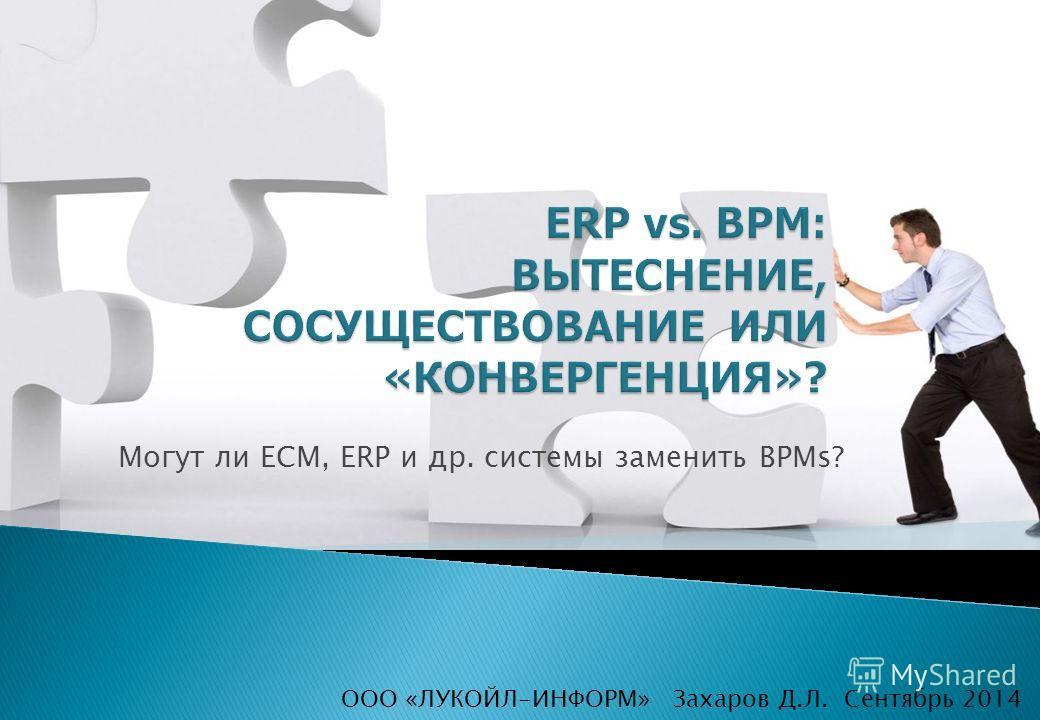 Захаров Д.Л. Сентябрь 2014 Могут ли ECM, ERP и др. системы заменить BPMs? ООО «ЛУКОЙЛ-ИНФОРМ»