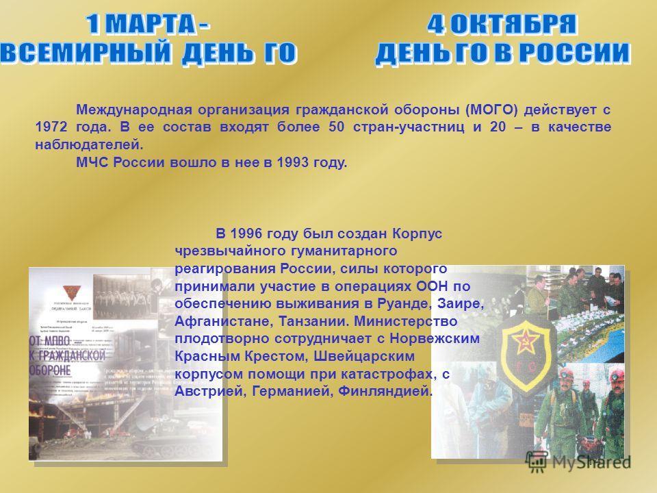 14 Международная организация гражданской обороны (МОГО) действует с 1972 года. В ее состав входят более 50 стран-участниц и 20 – в качестве наблюдателей. МЧС России вошло в нее в 1993 году. В 1996 году был создан Корпус чрезвычайного гуманитарного ре