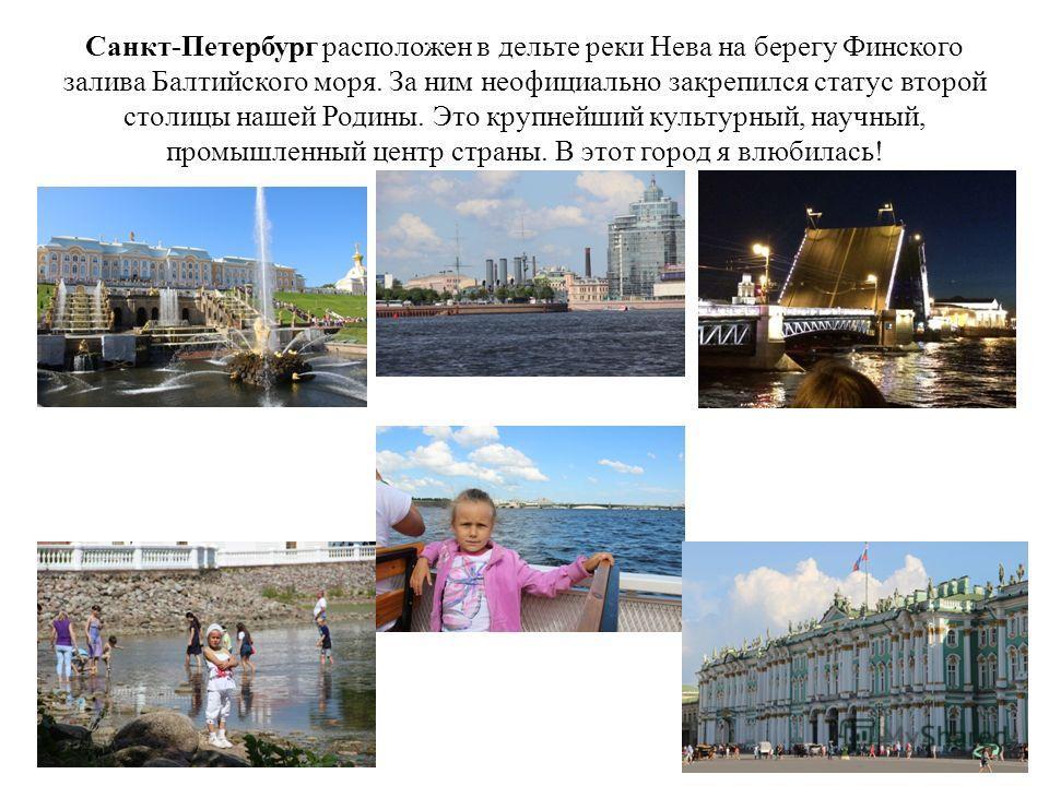 Санкт-Петербург расположен в дельте реки Нева на берегу Финского залива Балтийского моря. За ним неофициально закрепился статус второй столицы нашей Родины. Это крупнейший культурный, научный, промышленный центр страны. В этот город я влюбилась!