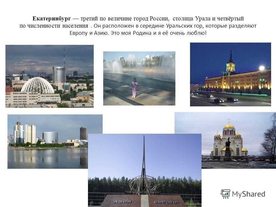 Екатеринбург третий по величине город России, столица Урала и четвёртый по численности населения. Он расположен в середине Уральских гор, которые разделяют Европу и Азию. Это моя Родина и я её очень люблю!