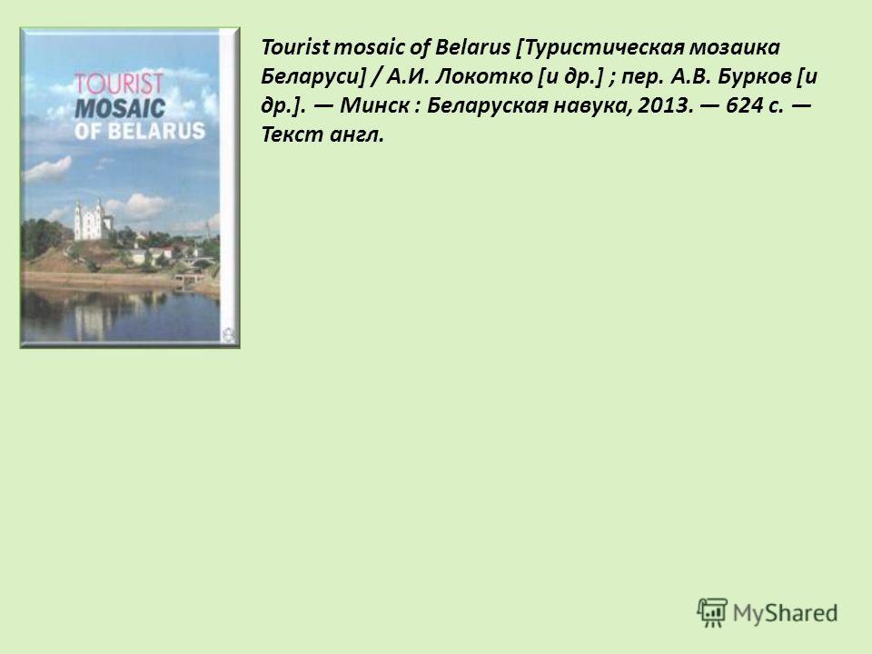 Tourist mosaic of Belarus [Туристическая мозаика Беларуси] / А.И. Локотко [и др.] ; пер. А.В. Бурков [и др.]. Минск : Беларуская навука, 2013. 624 с. Текст англ.
