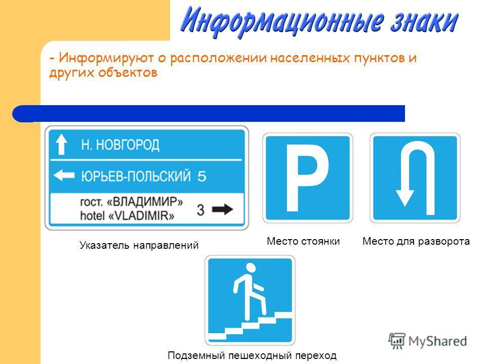 - Информируют о расположении населенных пунктов и других объектов Указатель направлений Место стоянки Место для разворота Подземный пешеходный переход
