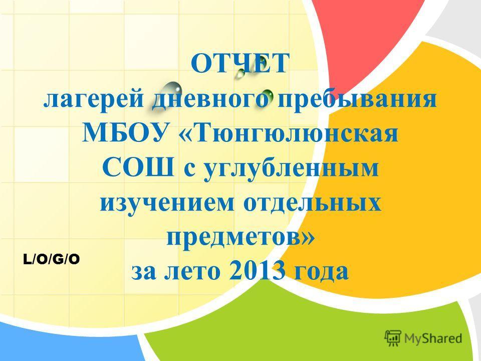 L/O/G/O ОТЧЕТ лагерей дневного пребывания МБОУ «Тюнгюлюнская СОШ с углубленным изучением отдельных предметов» за лето 2013 года
