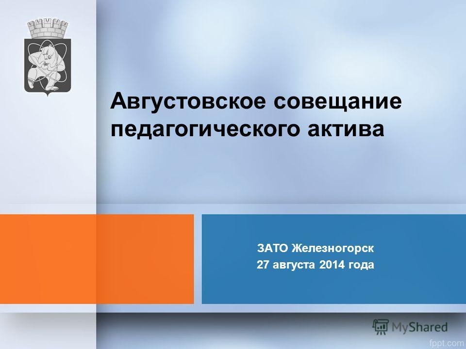 ЗАТО Железногорск 27 августа 2014 года Августовское совещание педагогического актива