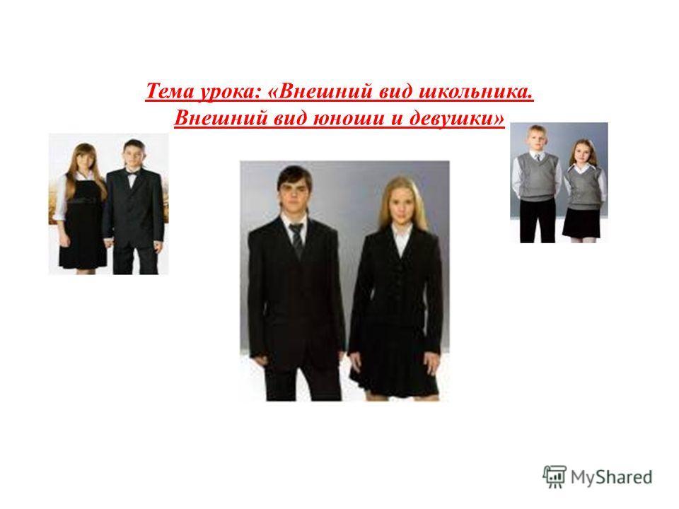 Тема урока: «Внешний вид школьника. Внешний вид юноши и девушки»