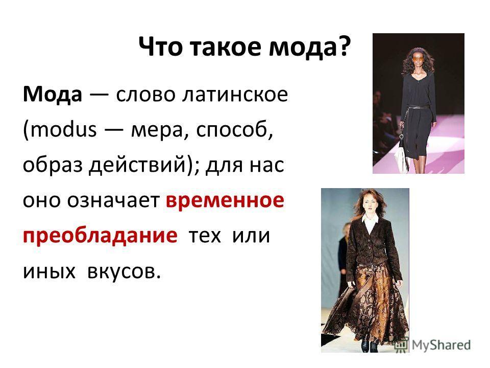 Что такое мода? Мода слово латинское (modus мера, способ, образ действий); для нас оно означает временное преобладание тех или иных вкусов.