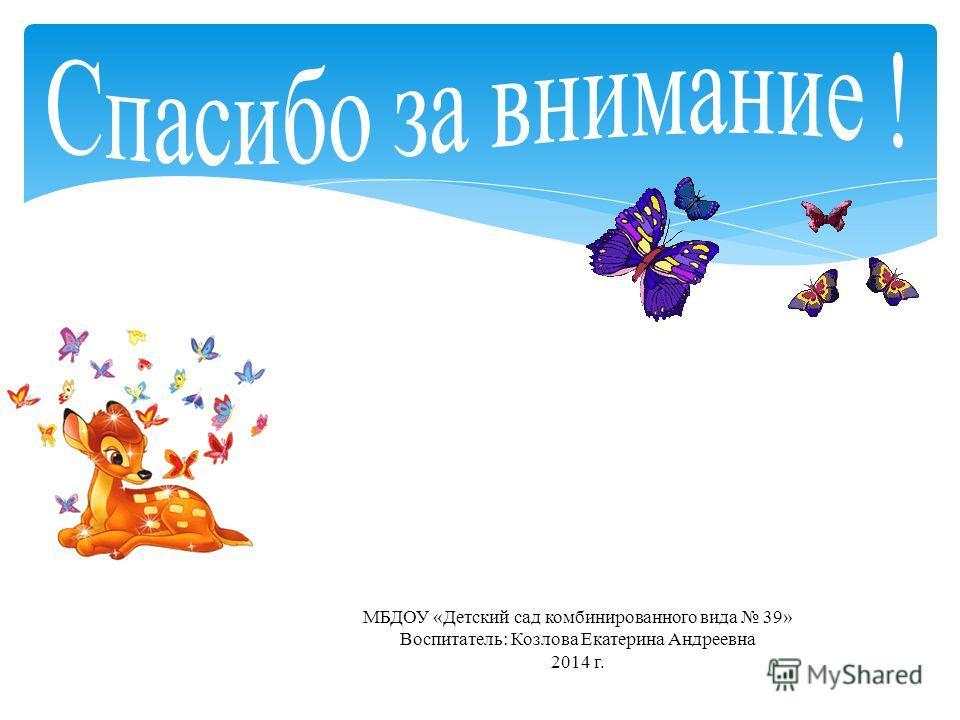 МБДОУ «Детский сад комбинированного вида 39» Воспитатель: Козлова Екатерина Андреевна 2014 г.