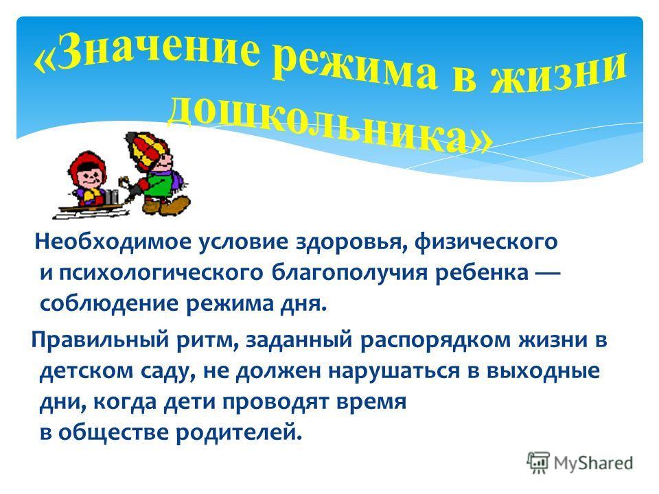 Необходимое условие здоровья, физического и психологического благополучия ребенка соблюдение режима дня. Правильный ритм, заданный распорядком жизни в детском саду, не должен нарушаться в выходные дни, когда дети проводят время в обществе родителей.