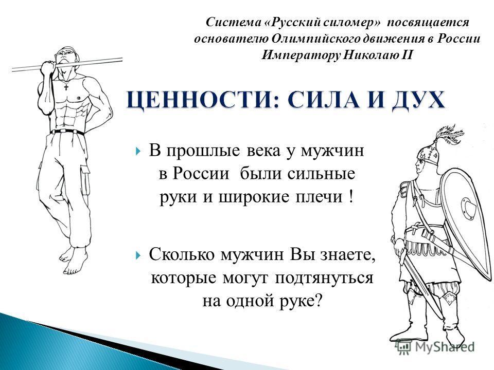 Сколько мужчин Вы знаете, которые могут подтянуться на одной руке? В прошлые века у мужчин в России были сильные руки и широкие плечи ! Система «Русский силомер» посвящается основателю Олимпийского движения в России Императору Николаю II