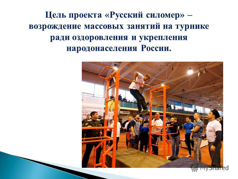 Цель проекта «Русский силомер» – возрождение массовых занятий на турнике ради оздоровления и укрепления народонаселения России.