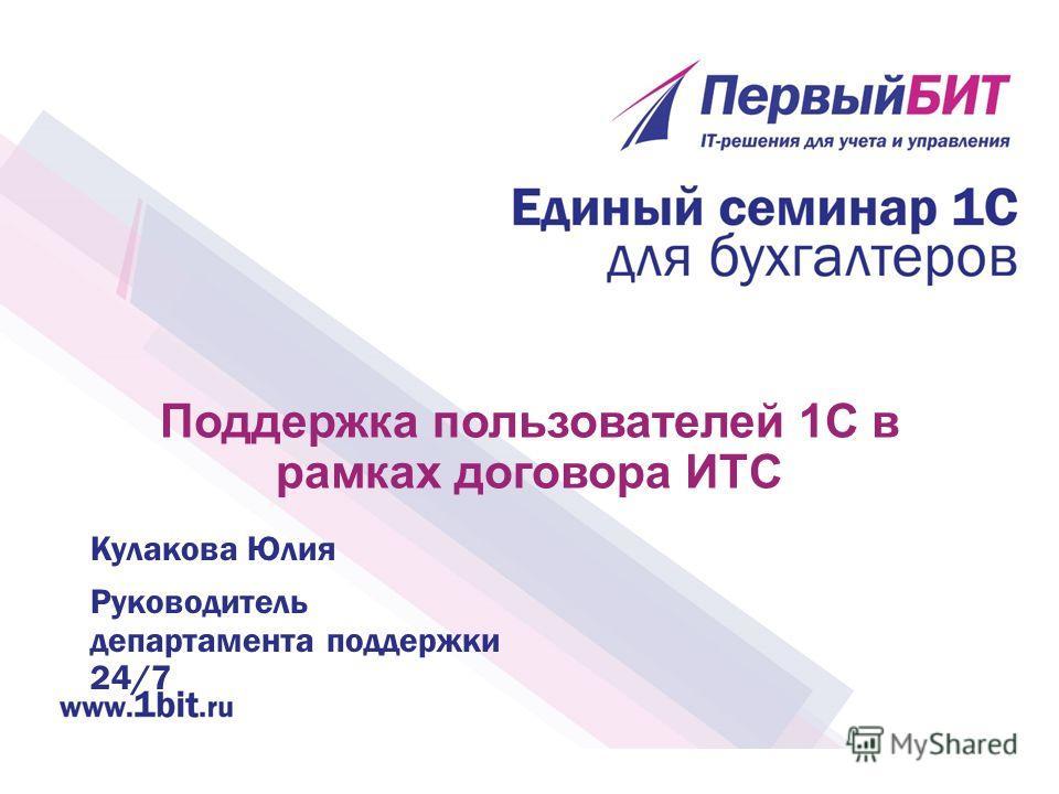 Поддержка пользователей 1С в рамках договора ИТС Кулакова Юлия Руководитель департамента поддержки 24/7