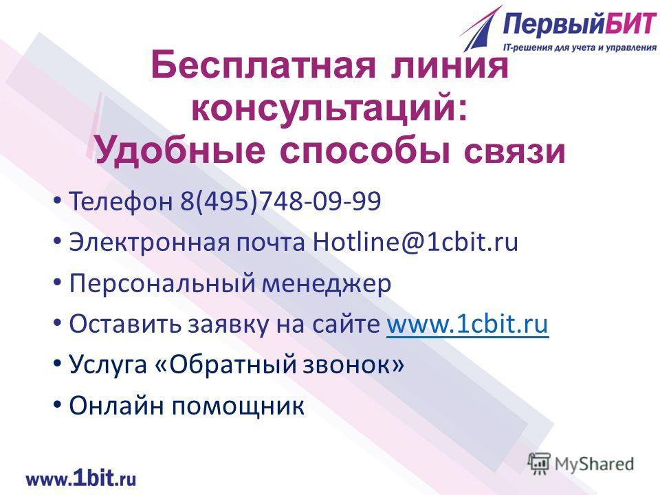 Бесплатная линия консультаций: Удобные способы связи Телефон 8(495)748-09-99 Электронная почта Hotline@1cbit.ru Персональный менеджер Оставить заявку на сайте www.1cbit.ruwww.1cbit.ru Услуга «Обратный звонок» Онлайн помощник