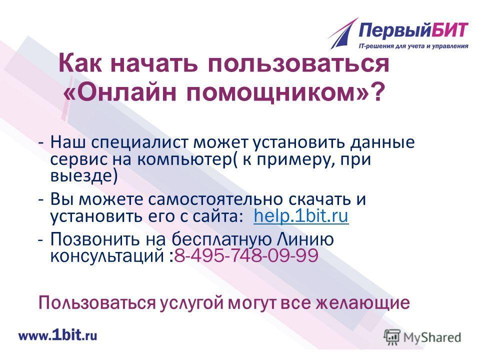 Как начать пользоваться «Онлайн помощником»? -Наш специалист может установить данные сервис на компьютер( к примеру, при выезде) -Вы можете самостоятельно скачать и установить его с сайта: help.1bit.ruhelp.1bit.ru -Позвонить на бесплатную Линию консу