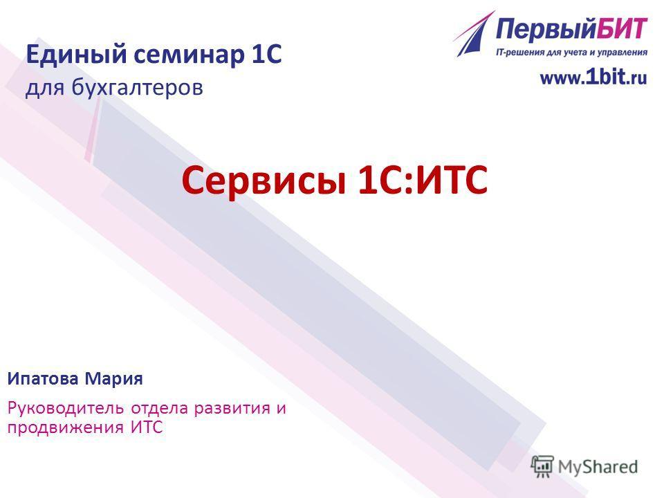 Сервисы 1С:ИТС Ипатова Мария Руководитель отдела развития и продвижения ИТС Единый семинар 1С для бухгалтеров