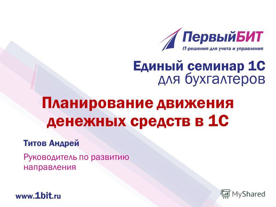 Планирование движения денежных средств в 1С Титов Андрей Руководитель по развитию направления