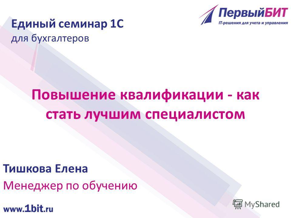 Повышение квалификации - как стать лучшим специалистом Тишкова Елена Менеджер по обучению Единый семинар 1С для бухгалтеров