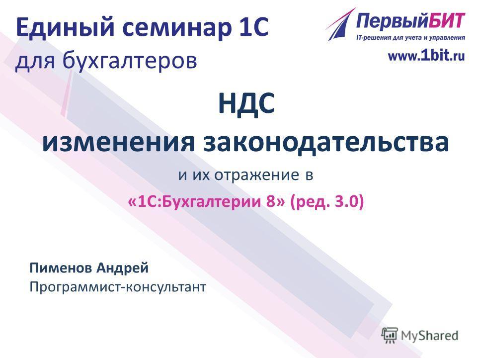 НДС изменения законодательства и их отражение в «1С:Бухгалтерии 8» (ред. 3.0) Пименов Андрей Программист-консультант Единый семинар 1С для бухгалтеров