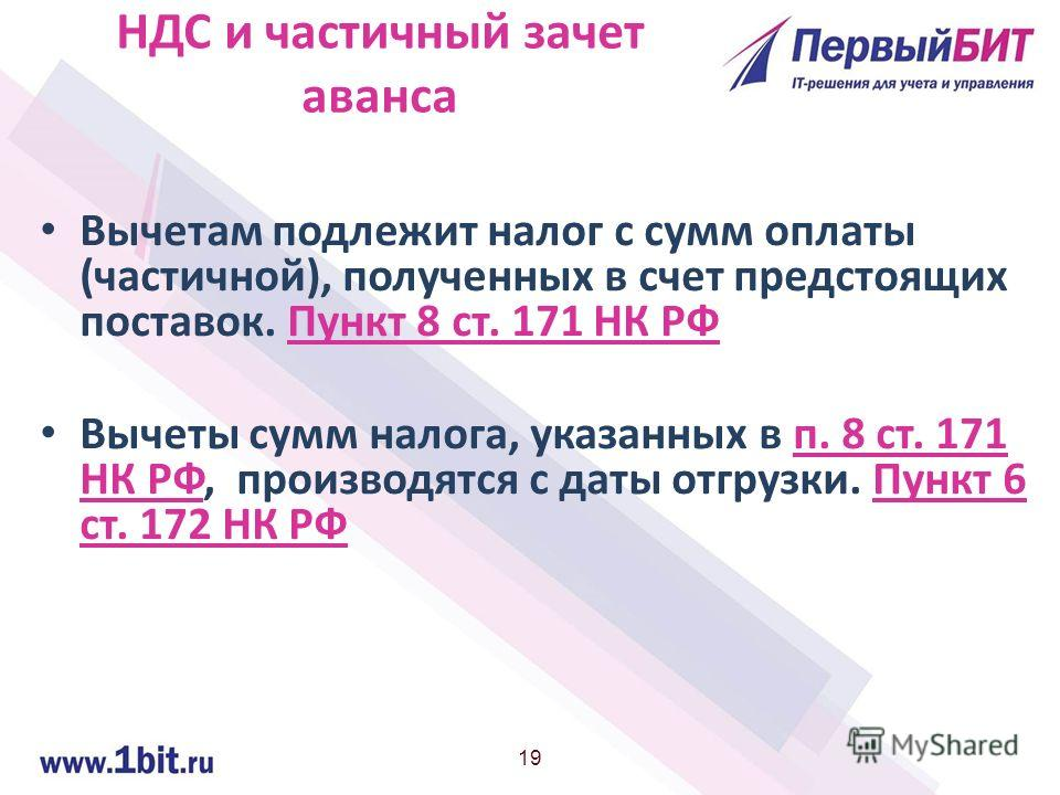 19 НДС и частичный зачет аванса Вычетам подлежит налог с сумм оплаты (частичной), полученных в счет предстоящих поставок. Пункт 8 ст. 171 НК РФ Вычеты сумм налога, указанных в п. 8 ст. 171 НК РФ, производятся с даты отгрузки. Пункт 6 ст. 172 НК РФ