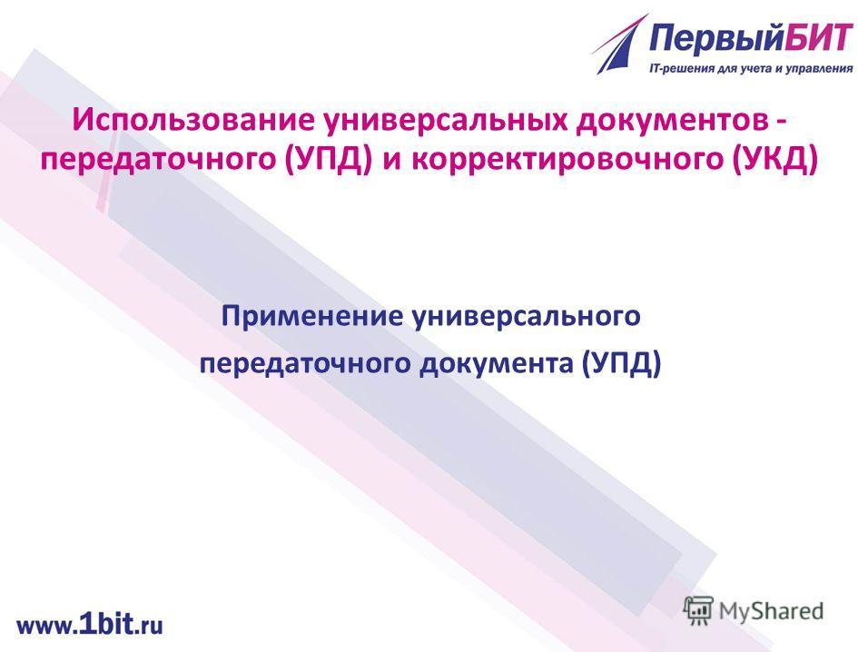 Применение универсального передаточного документа (УПД) Использование универсальных документов - передаточного (УПД) и корректировочного (УКД)
