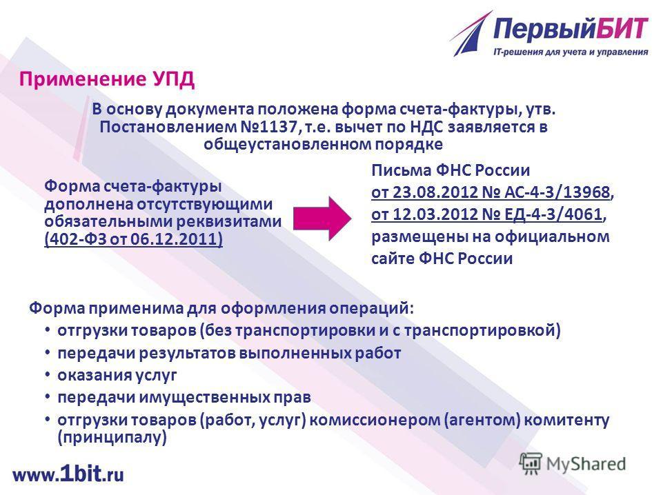 Применение УПД В основу документа положена форма счета-фактуры, утв. Постановлением 1137, т.е. вычет по НДС заявляется в общеустановленном порядке Письма ФНС России от 23.08.2012 АС-4-3/13968, от 12.03.2012 ЕД-4-3/4061, размещены на официальном сайте