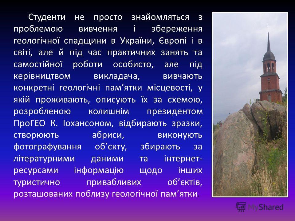 Студенти не просто знайомляться з проблемою вивчення і збереження геологічної спадщини в України, Європі і в світі, але й під час практичных занять та самостійної роботи особиста, але під керівництвом викладача, вивчають конкретні геологічні памятки