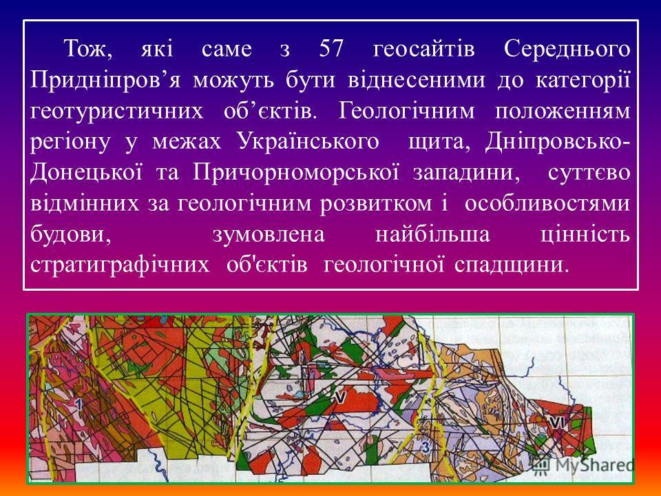 Тож, які саме з 57 геосайтів Середнього Придніпровя можуть бути віднесеними до категорії геотуристичних обєктів. Геологічним положениям регіону у межах Українського щита, Дніпровсько- Донецької та Причорноморської западины, суттєво відмінних за геоло
