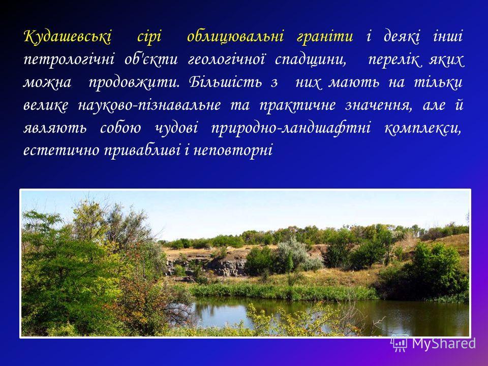 Кудашевські сірі облицювальні граніти і деякі інші петрологічні об'єкти геологічної спадщини, перелік яких можно продовжити. Більшість з них мають на тільки великие науково-пізнавальне та практичне значення, але й являють собою чудові природно-ландша