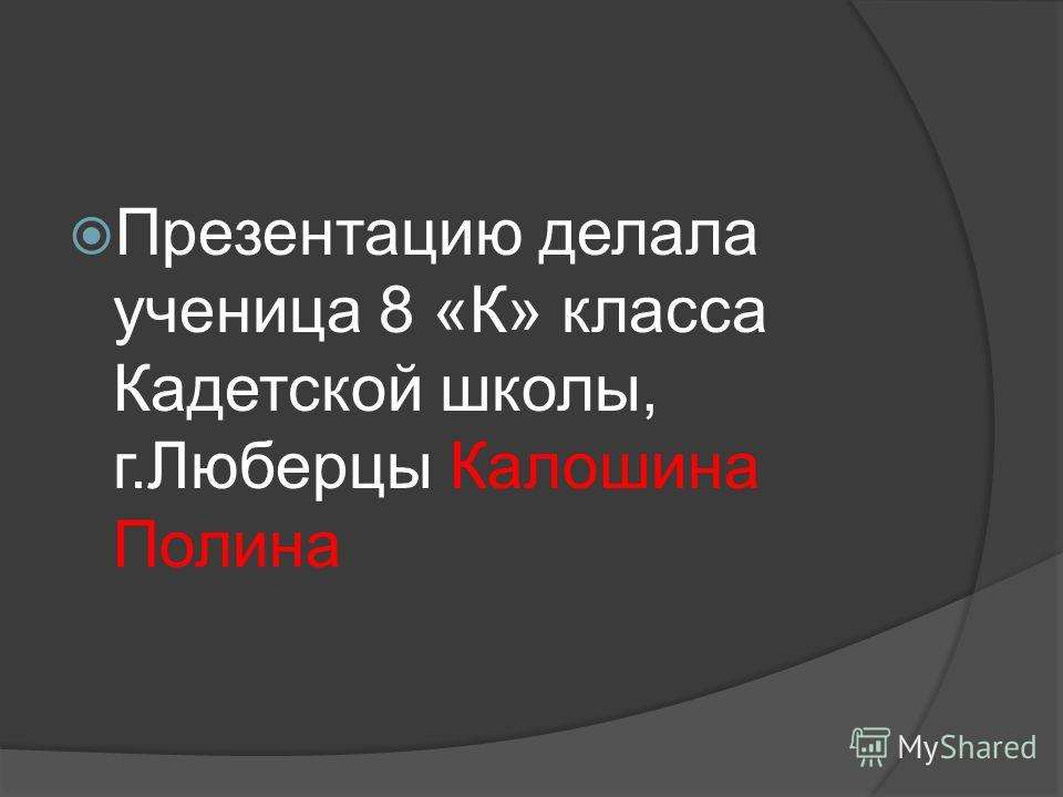 Презентацию делала ученица 8 «К» класса Кадетской школы, г.Люберцы Калошина Полина