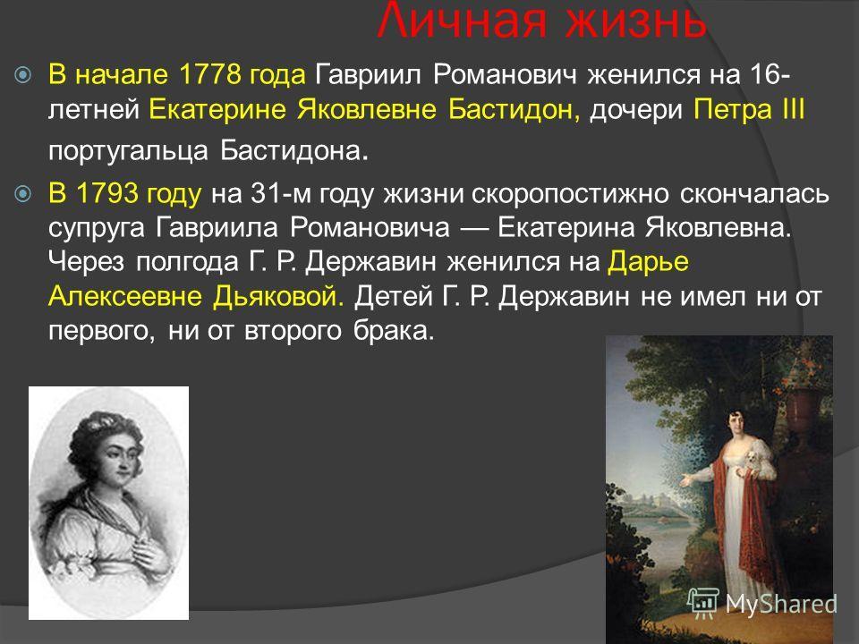 Личная жизнь В начале 1778 года Гавриил Романович женился на 16- летней Екатерине Яковлевне Бастидон, дочери Петра III португальца Бастидона. В 1793 году на 31-м году жизни скоропостижно скончалась супруга Гавриила Романовича Екатерина Яковлевна. Чер