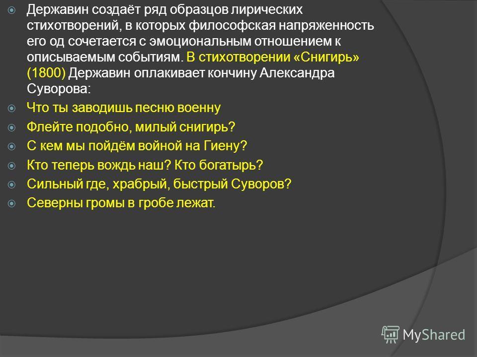 Державин создаёт ряд образцов лирических стихотворений, в которых философская напряженность его од сочетается с эмоциональным отношением к описываемым событиям. В стихотворении «Снигирь» (1800) Державин оплакивает кончину Александра Суворова: Что ты