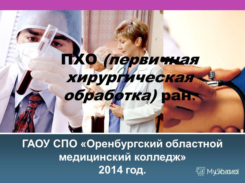 L/O/G/O ПХО (первичная хирургичешская обработка) ран. ГАОУ СПО «Оренбургский областной медицинский колледж» 2014 год.