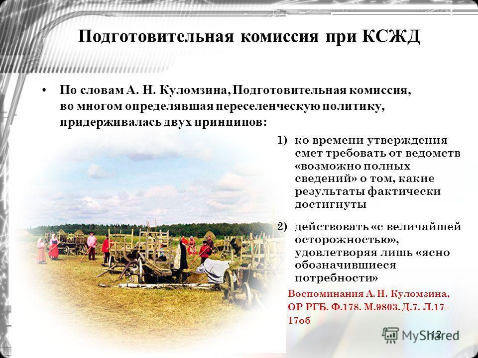12 Подготовительная комиссия при КСЖД По словам А. Н. Куломзина, Подготовительная комиссия, во многом определявшая переселенческую политику, придерживалась двух принципов: 1) ко времени утверждения смет требовать от ведомств «возможно полных сведений