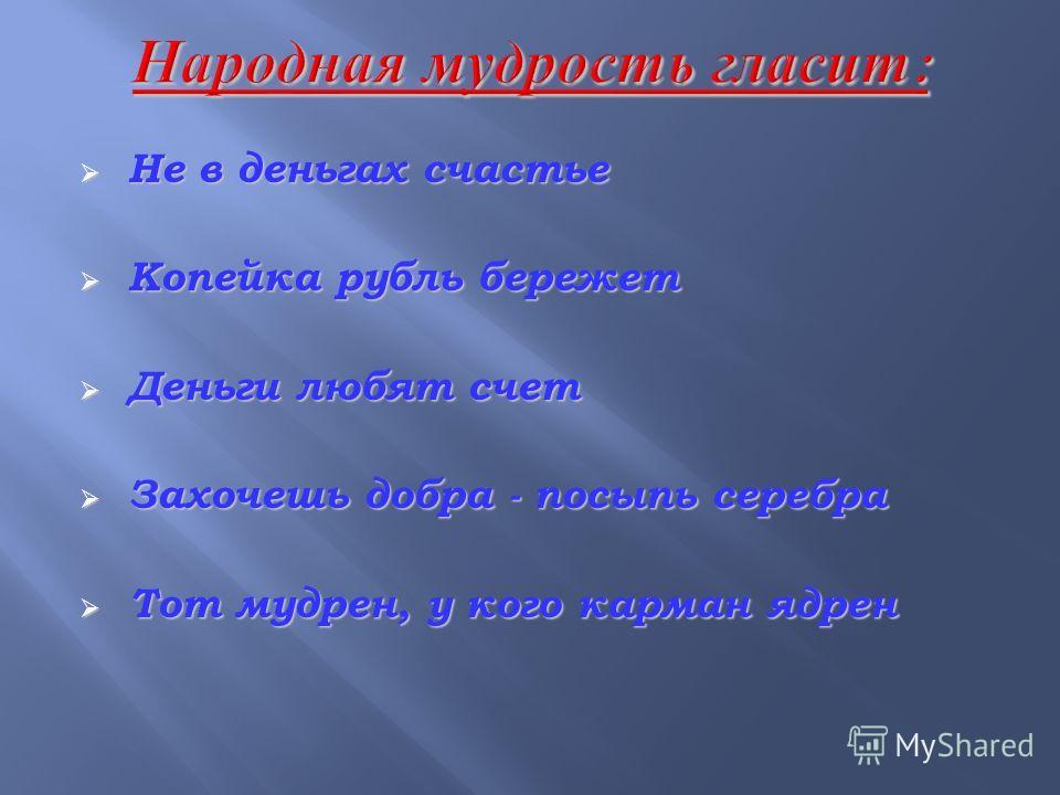 Не в деньгах счастье Не в деньгах счастье Копейка рубль бережет Копейка рубль бережет Деньги любят счет Деньги любят счет Захочешь добра - посыпь серебра Захочешь добра - посыпь серебра Тот мудрен, у кого карман ядрен Тот мудрен, у кого карман ядрен