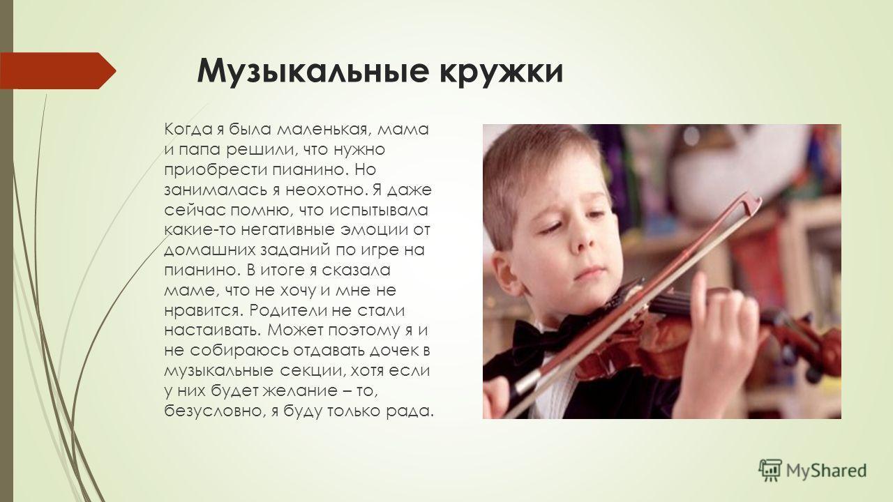 Музыкальные кружки Когда я была маленькая, мама и папа решили, что нужно приобрести пианино. Но занималась я неохотно. Я даже сейчас помню, что испытывала какие-то негативные эмоции от домашних заданий по игре на пианино. В итоге я сказала маме, что