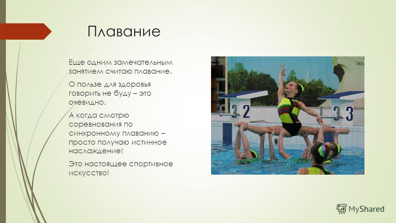 Плавание Еще одним замечательным занятием считаю плавание. О пользе для здоровья говорить не буду – это очевидно. А когда смотрю соревнования по синхронному плаванию – просто получаю истинное наслаждение! Это настоящее спортивное искусство!