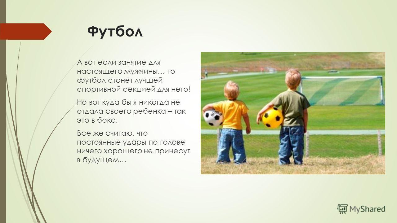 Футбол А вот если занятие для настоящего мужчины… то футбол станет лучшей спортивной секцией для него! Но вот куда бы я никогда не отдала своего ребенка – так это в бокс. Все же считаю, что постоянные удары по голове ничего хорошего не принесут в буд