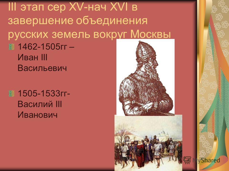 III этап сер XV-нач XVI в завершение объединения русских земель вокруг Москвы 1462-1505 гг – Иван III Васильевич 1505-1533 гг- Василий III Иванович