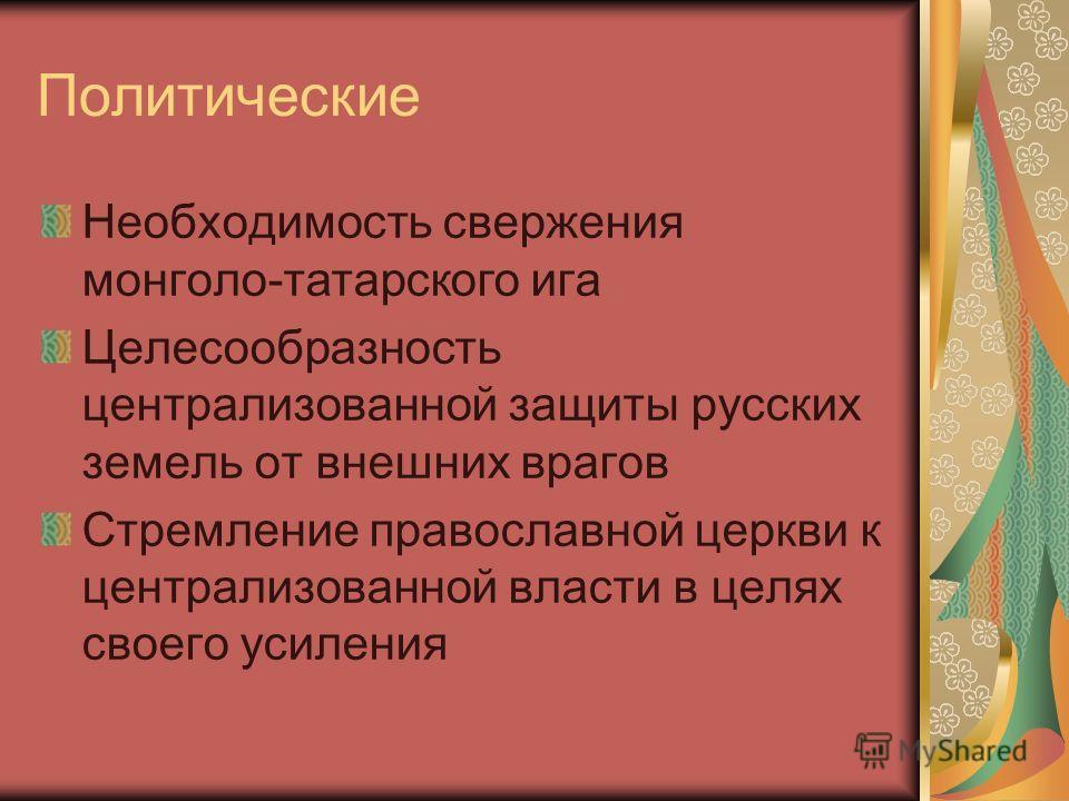 Политические Необходимость свержения монголо-татарского ига Целесообразность централизованной защиты русских земель от внешних врагов Стремление православной церкви к централизованной власти в целях своего усиления