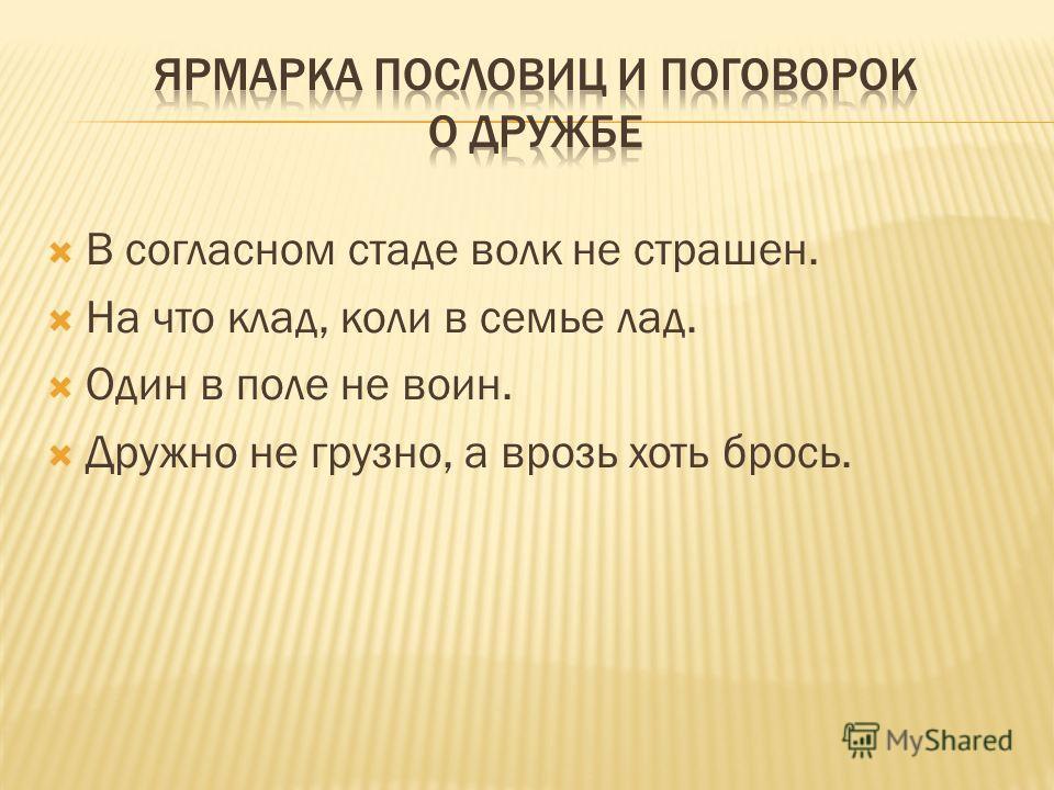 В согласном стаде волк не страшен. На что клад, коли в семье лад. Один в поле не воин. Дружно не грузно, а врозь хоть брось.