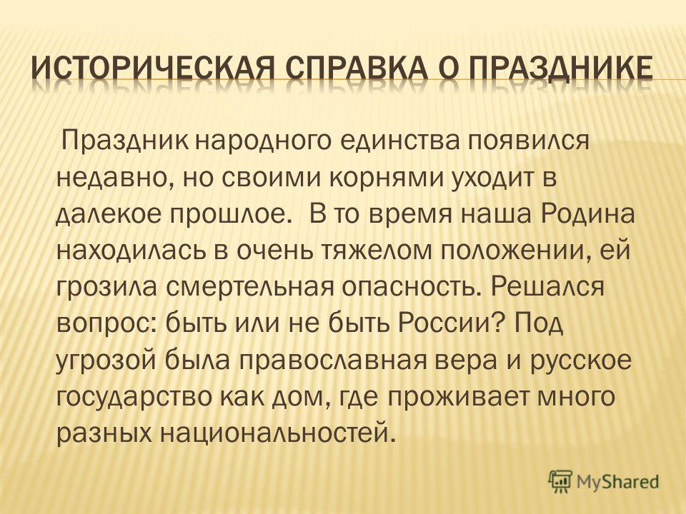Праздник народного единства появился недавно, но своими корнями уходит в далекое прошлое. В то время наша Родина находилась в очень тяжелом положении, ей грозила смертельная опасность. Решался вопрос: быть или не быть России? Под угрозой была правосл