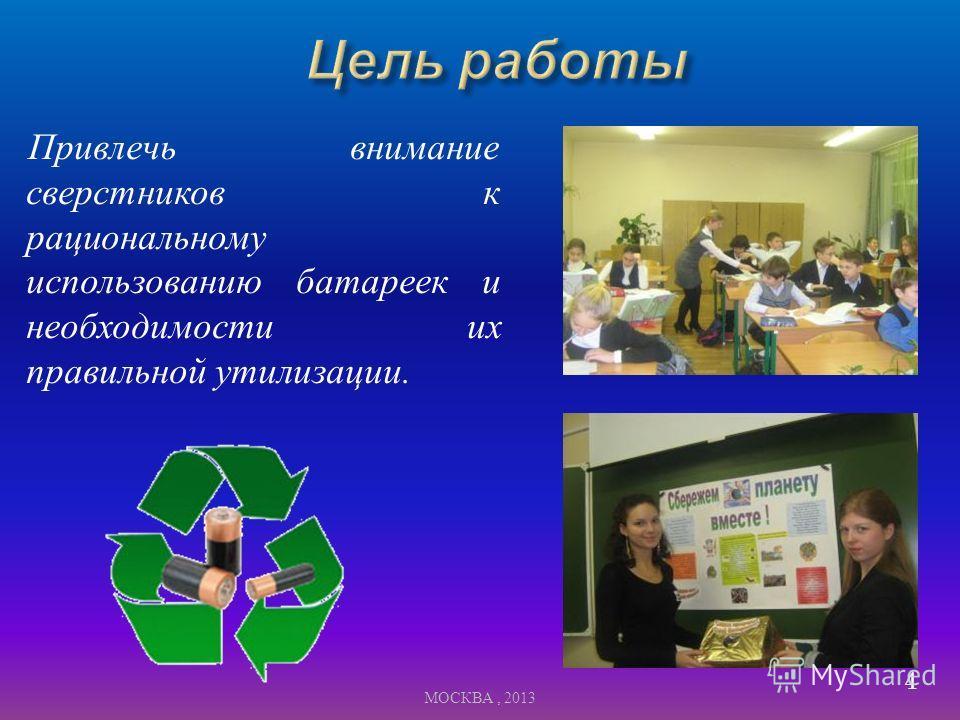 Привлечь внимание сверстников к рациональному использованию батареек и необходимости их правильной утилизации. 4 МОСКВА, 2013