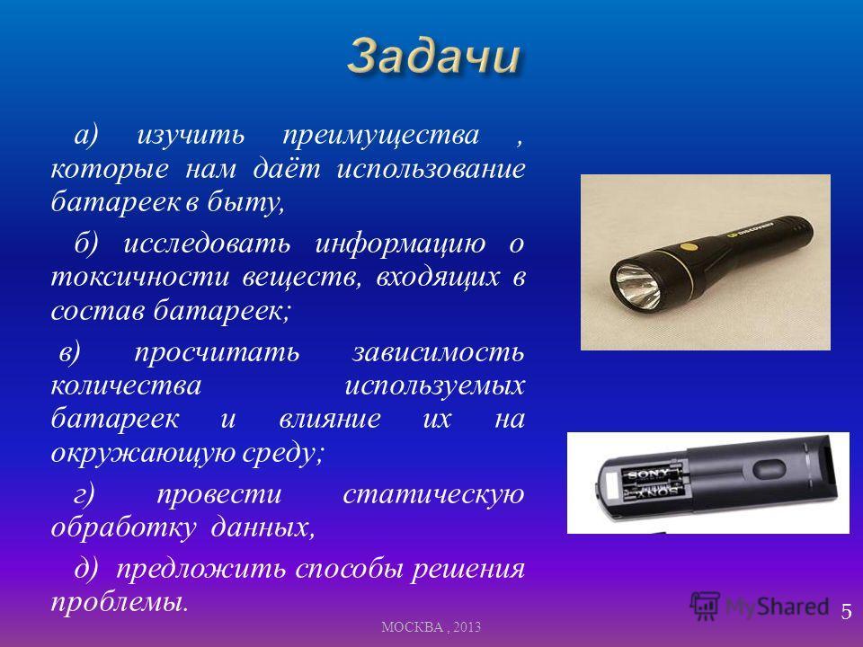 а ) изучить преимущества, которые нам даёт использование батареек в быту, б ) исследовать информацию о токсичности веществ, входящих в состав батареек ; в ) просчитать зависимость количества используемых батареек и влияние их на окружающую среду ; г
