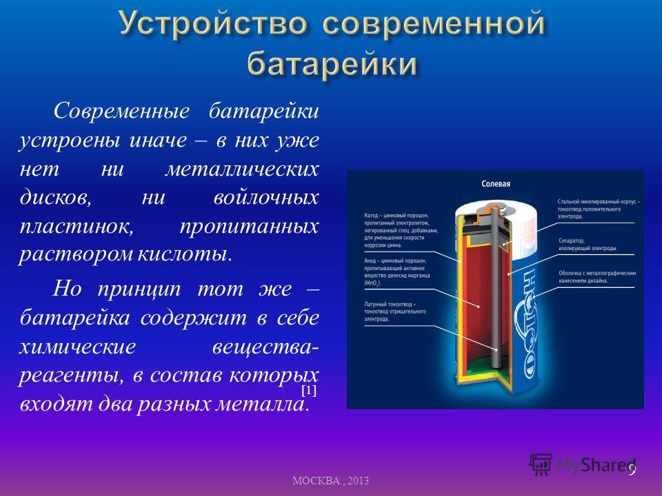 Современные батарейки устроены иначе – в них уже нет ни металлических дисков, ни войлочных пластинок, пропитанных раствором кислоты. Но принцип тот же – батарейка содержит в себе химические вещества - реагенты, в состав которых входят два разных мета