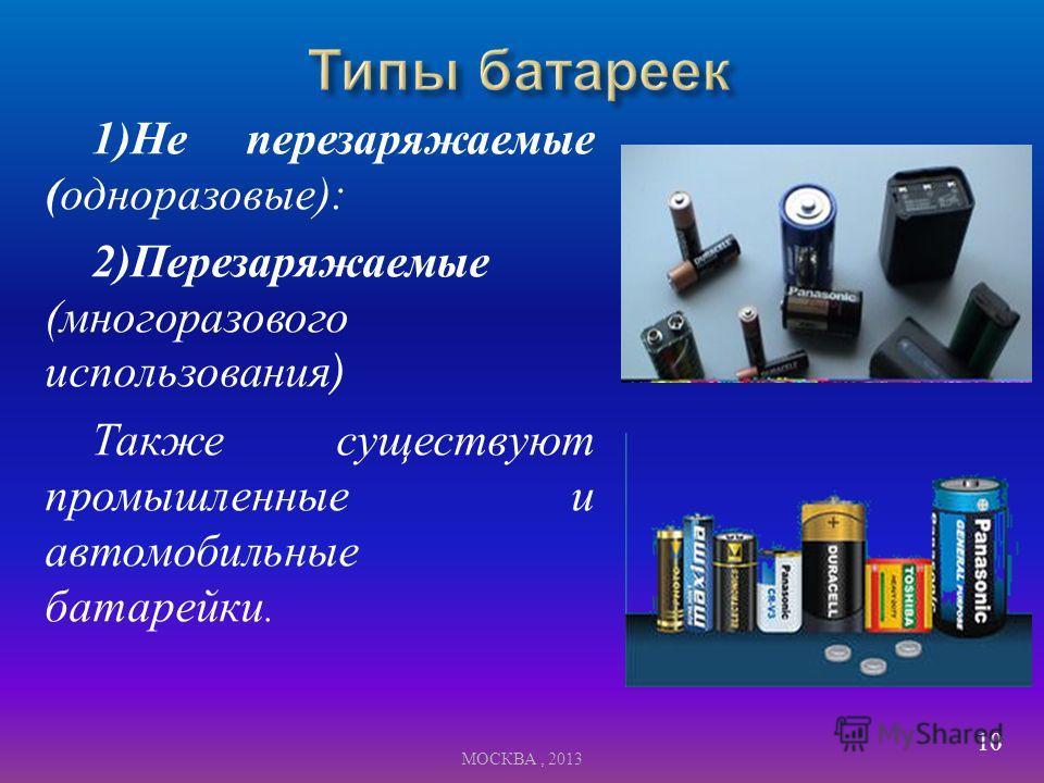 1) Не перезаряжаемые ( одноразовые ): 2) Перезаряжаемые ( многоразового использования ) Также существуют промышленные и автомобильные батарейки. 10 МОСКВА, 2013