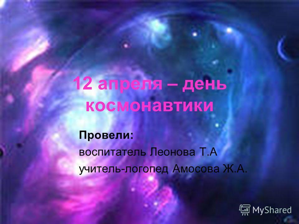 12 апреля – день космонавтики Провели: воспитатель Леонова Т.А учитель-логопед Амосова Ж.А.