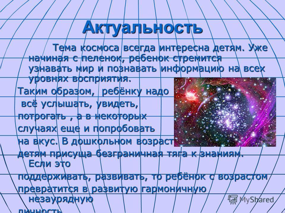 Актуальность Тема космоса всегда интересна детям. Уже начиная с пеленок, ребенок стремится узнавать мир и познавать информацию на всех уровнях восприятия. Тема космоса всегда интересна детям. Уже начиная с пеленок, ребенок стремится узнавать мир и по